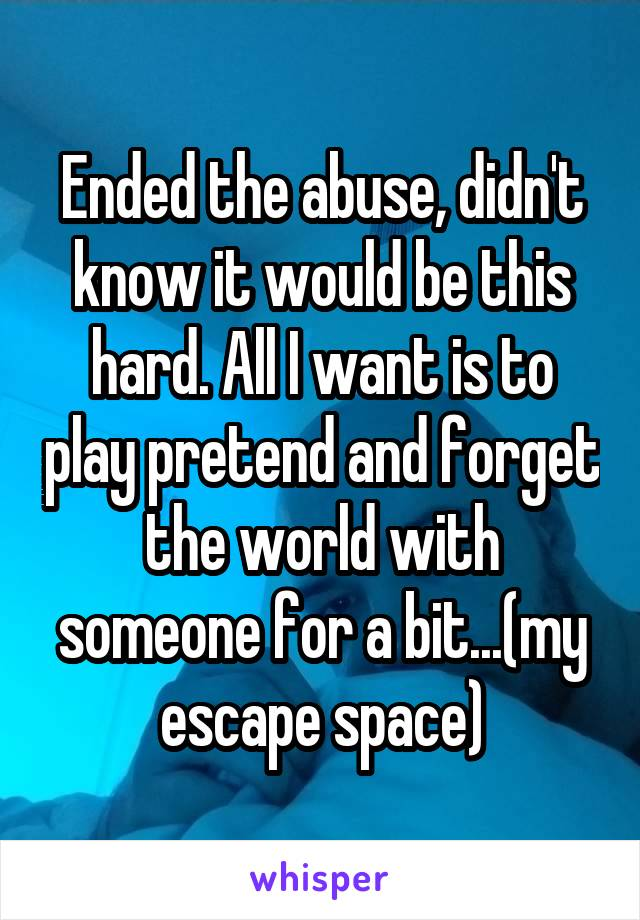 Ended the abuse, didn't know it would be this hard. All I want is to play pretend and forget the world with someone for a bit...(my escape space)