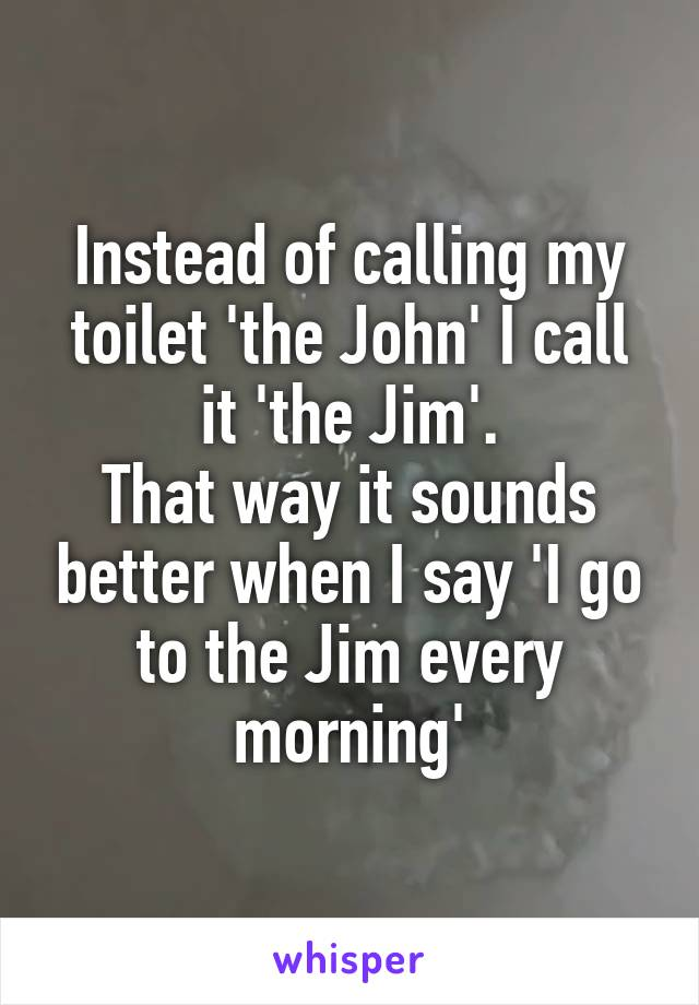 Instead of calling my toilet 'the John' I call it 'the Jim'. That way it sounds better when I say 'I go to the Jim every morning'