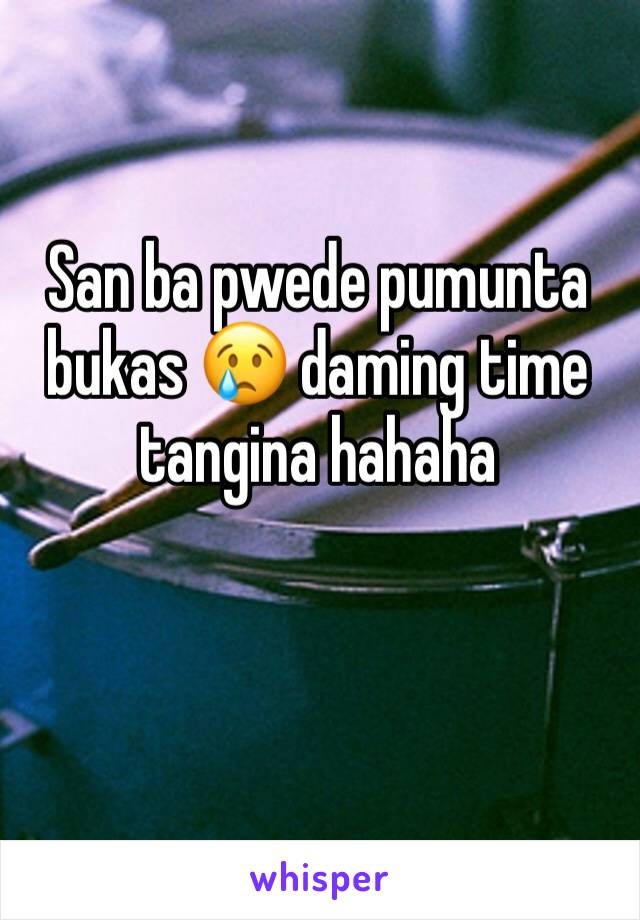San ba pwede pumunta bukas 😢 daming time tangina hahaha