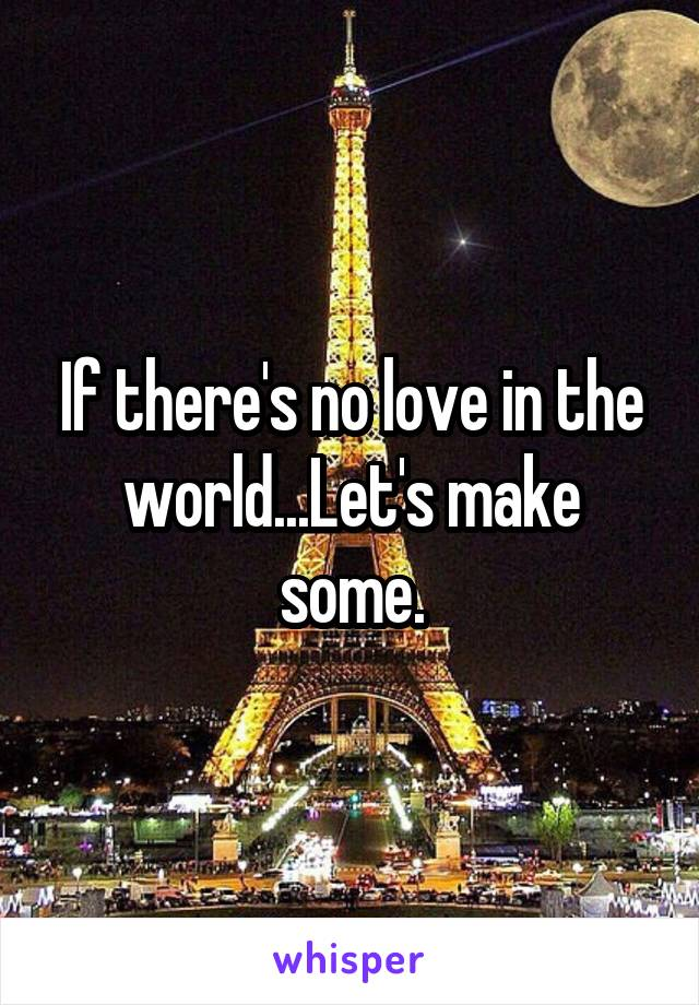 If there's no love in the world...Let's make some.