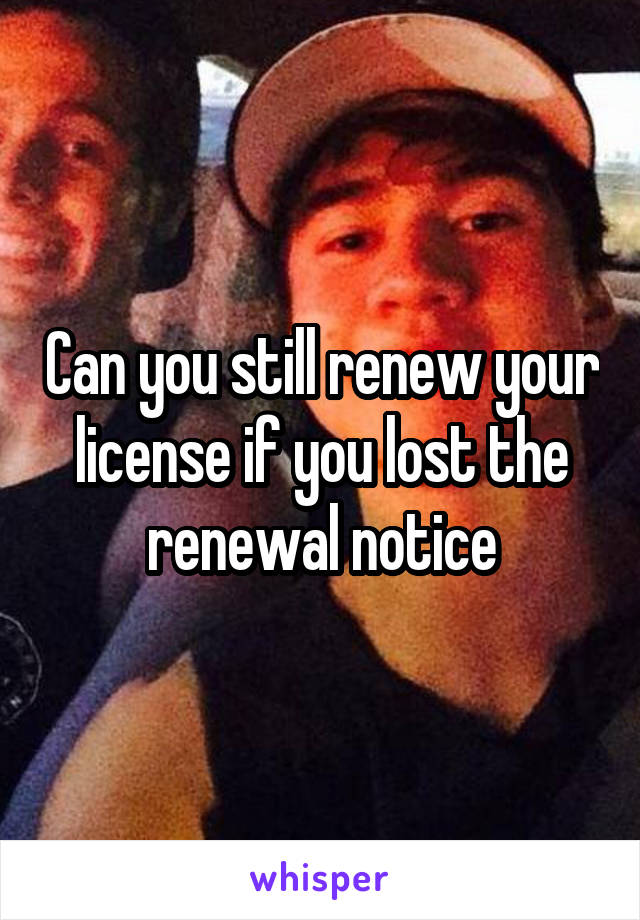 Can you still renew your license if you lost the renewal notice