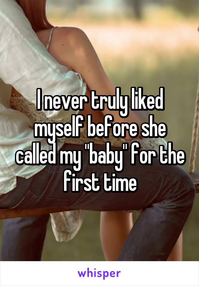 """I never truly liked myself before she called my """"baby"""" for the first time"""