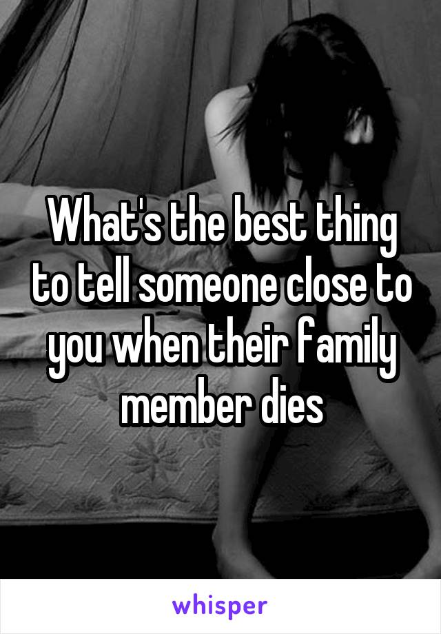 What's the best thing to tell someone close to you when their family member dies