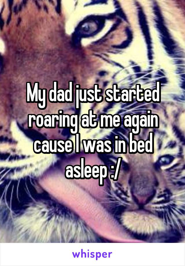 My dad just started roaring at me again cause I was in bed asleep :/