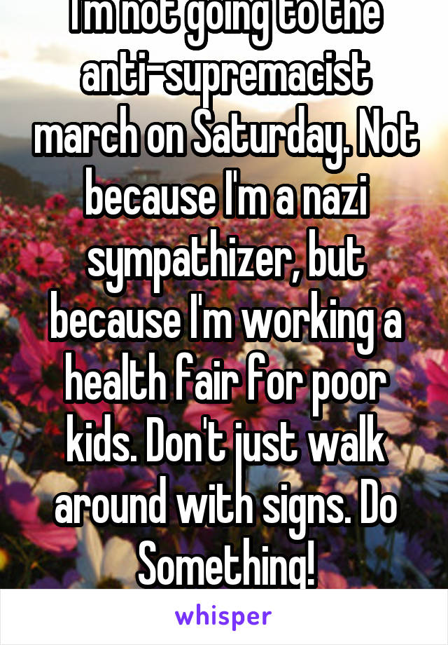 I'm not going to the anti-supremacist march on Saturday. Not because I'm a nazi sympathizer, but because I'm working a health fair for poor kids. Don't just walk around with signs. Do Something!