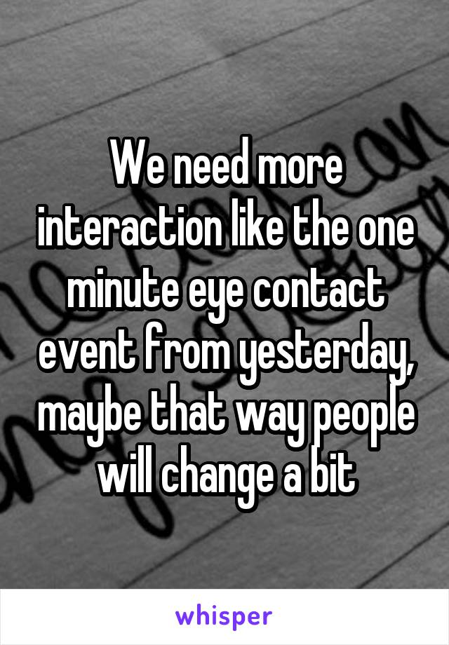 We need more interaction like the one minute eye contact event from yesterday, maybe that way people will change a bit
