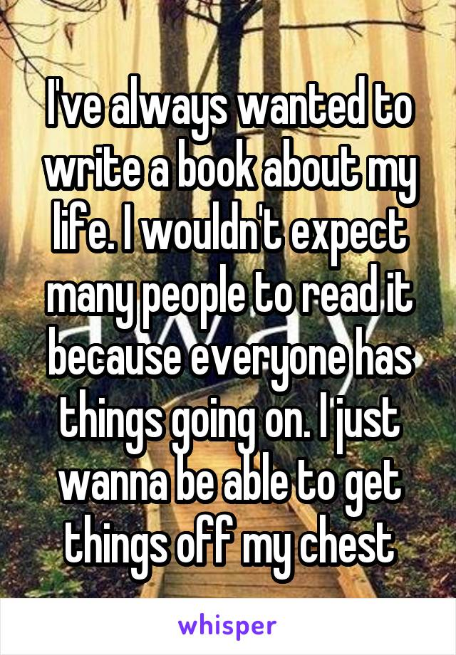 I've always wanted to write a book about my life. I wouldn't expect many people to read it because everyone has things going on. I just wanna be able to get things off my chest