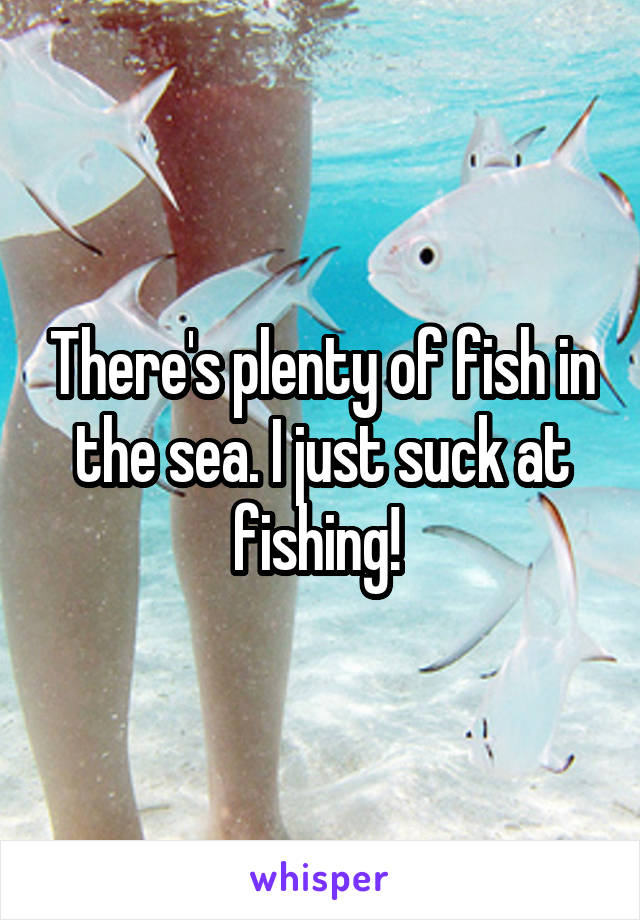 There's plenty of fish in the sea. I just suck at fishing!