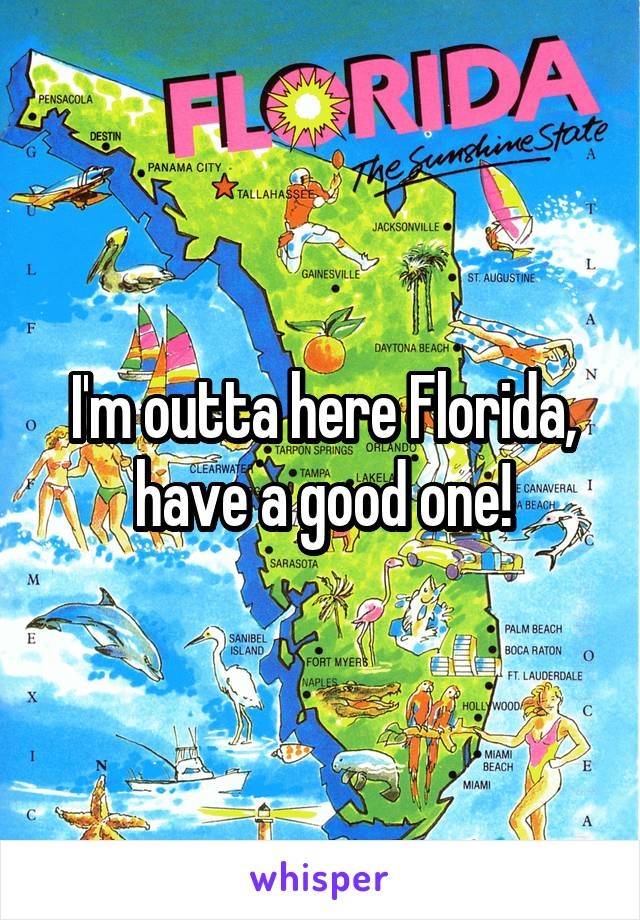 I'm outta here Florida, have a good one!