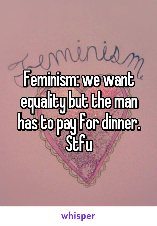 Feminism: we want equality but the man has to pay for dinner. Stfu
