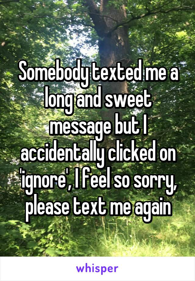 Somebody texted me a long and sweet message but I accidentally clicked on 'ignore', I feel so sorry, please text me again