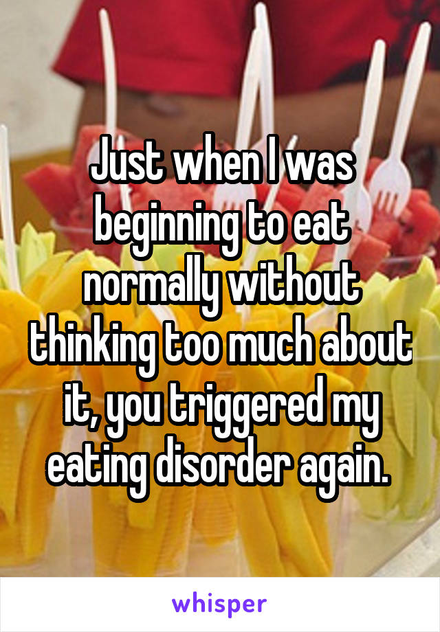 Just when I was beginning to eat normally without thinking too much about it, you triggered my eating disorder again.