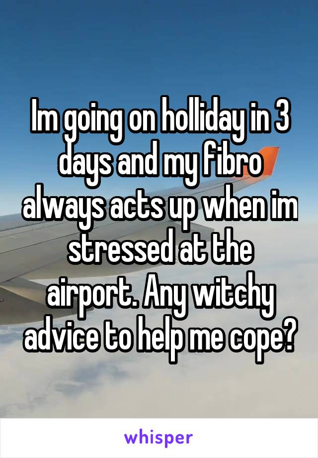 Im going on holliday in 3 days and my fibro always acts up when im stressed at the airport. Any witchy advice to help me cope?
