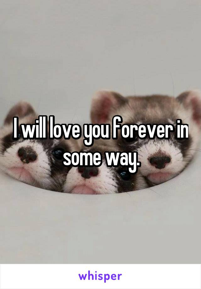 I will love you forever in some way.