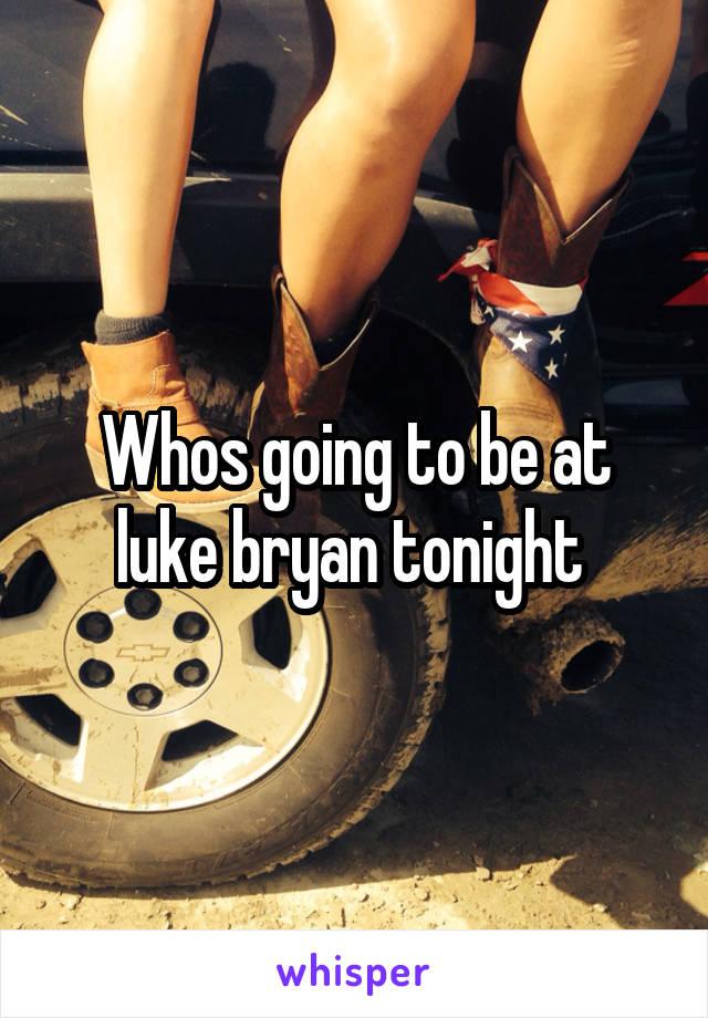 Whos going to be at luke bryan tonight