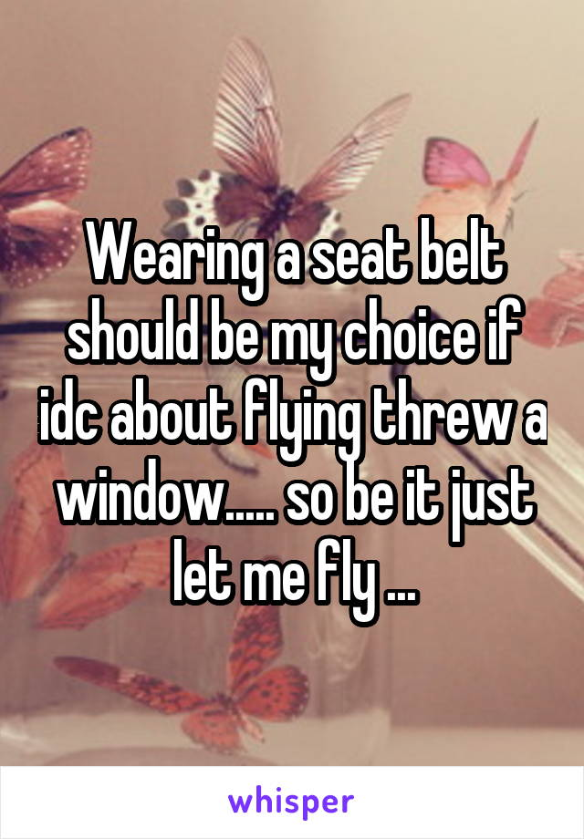 Wearing a seat belt should be my choice if idc about flying threw a window..... so be it just let me fly ...