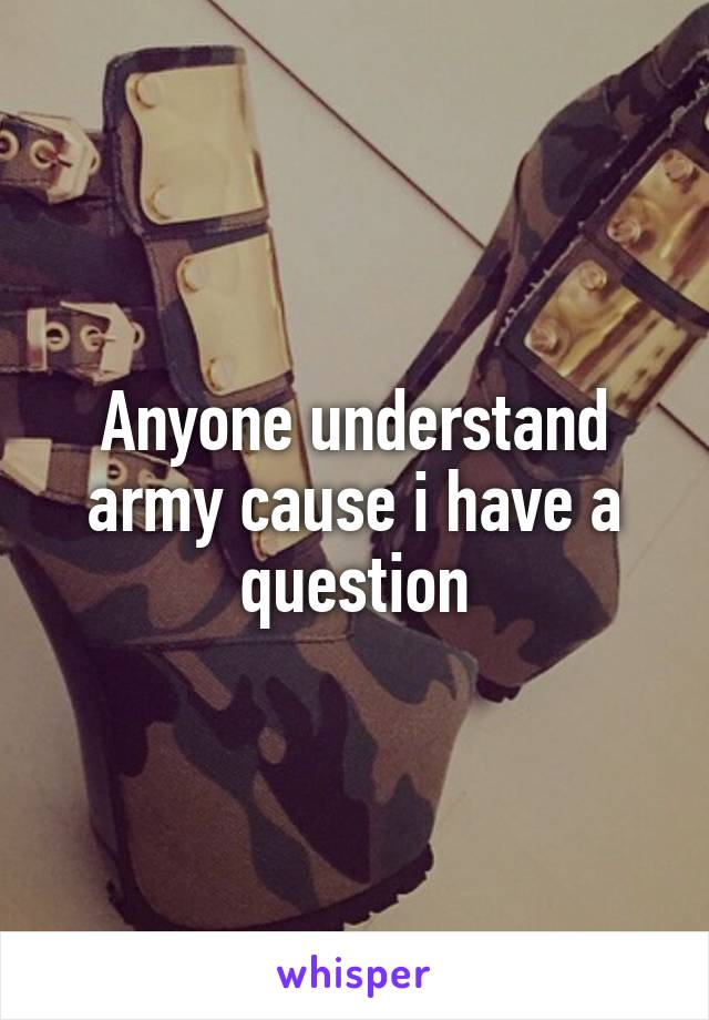 Anyone understand army cause i have a question