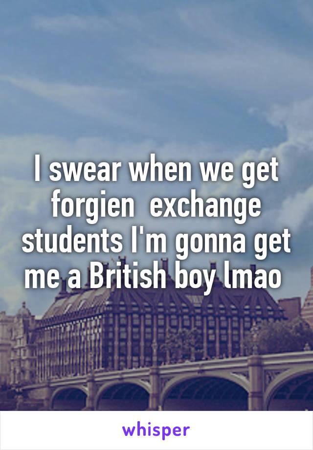 I swear when we get forgien  exchange students I'm gonna get me a British boy lmao