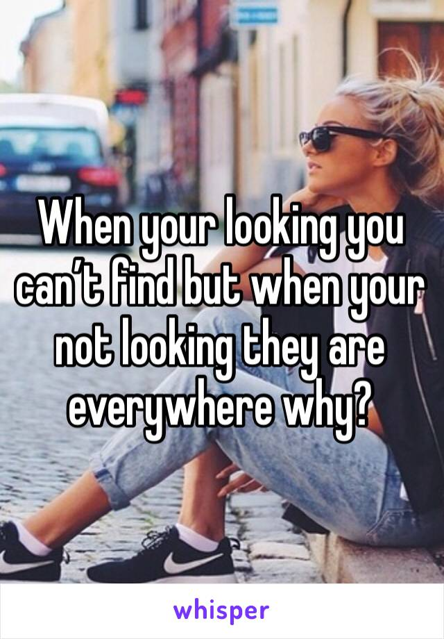 When your looking you can't find but when your not looking they are everywhere why?