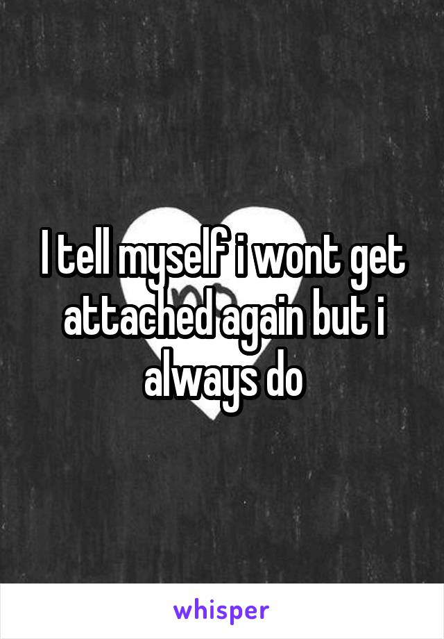 I tell myself i wont get attached again but i always do