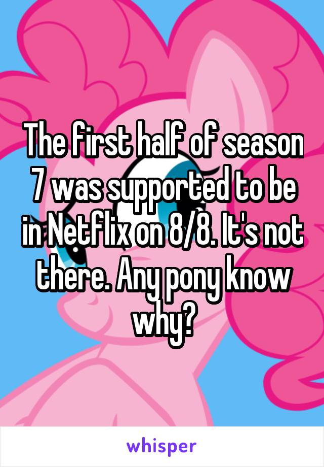 The first half of season 7 was supported to be in Netflix on 8/8. It's not there. Any pony know why?