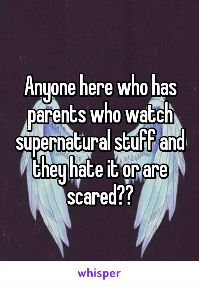 Anyone here who has parents who watch supernatural stuff and they hate it or are scared??