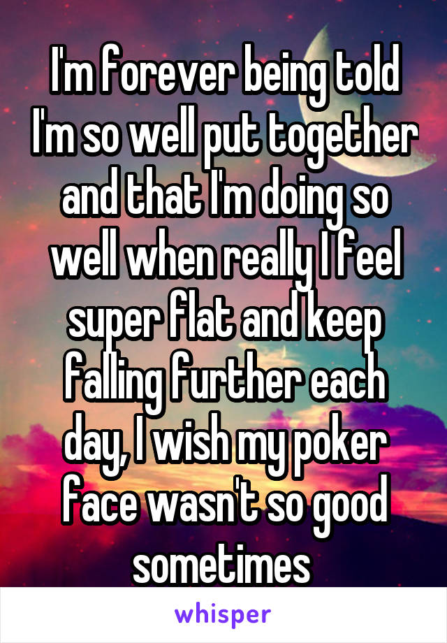 I'm forever being told I'm so well put together and that I'm doing so well when really I feel super flat and keep falling further each day, I wish my poker face wasn't so good sometimes
