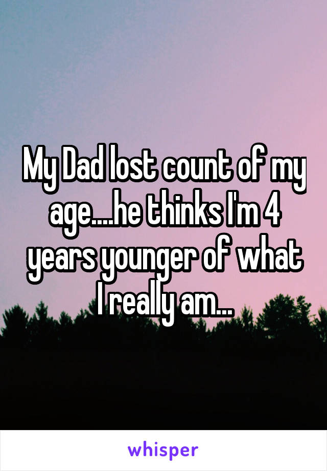My Dad lost count of my age....he thinks I'm 4 years younger of what I really am...