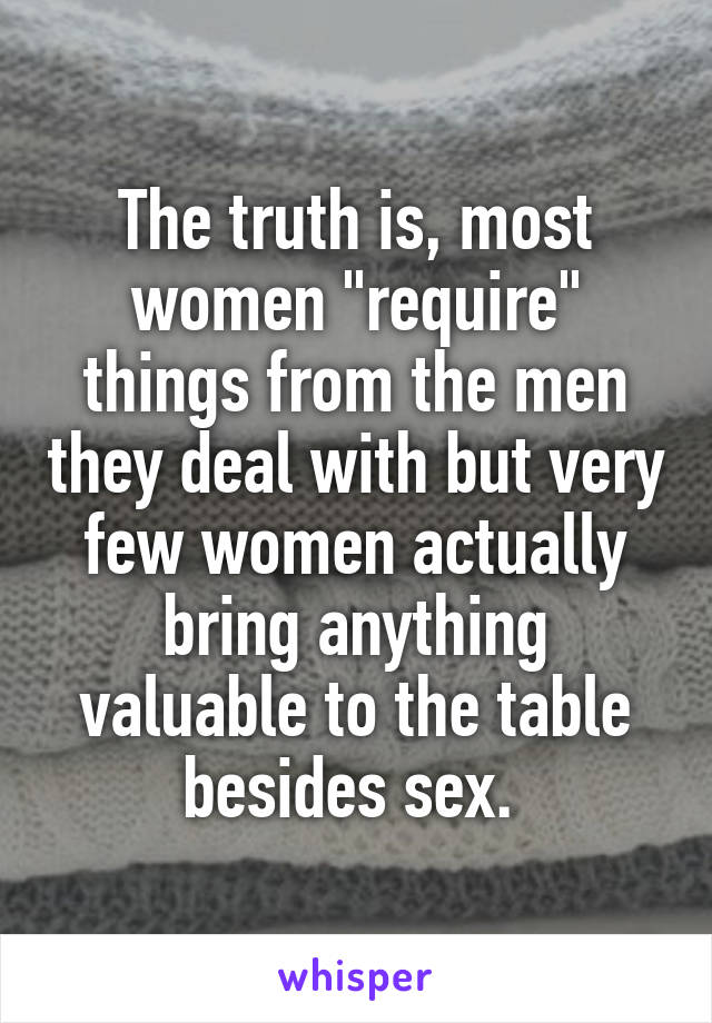 """The truth is, most women """"require"""" things from the men they deal with but very few women actually bring anything valuable to the table besides sex."""