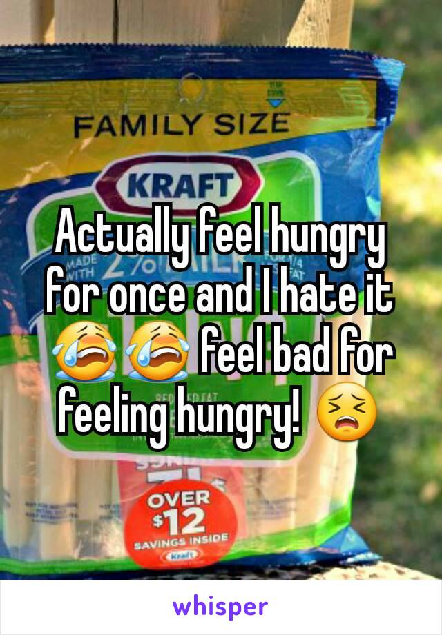 Actually feel hungry for once and I hate it 😭😭 feel bad for feeling hungry! 😣