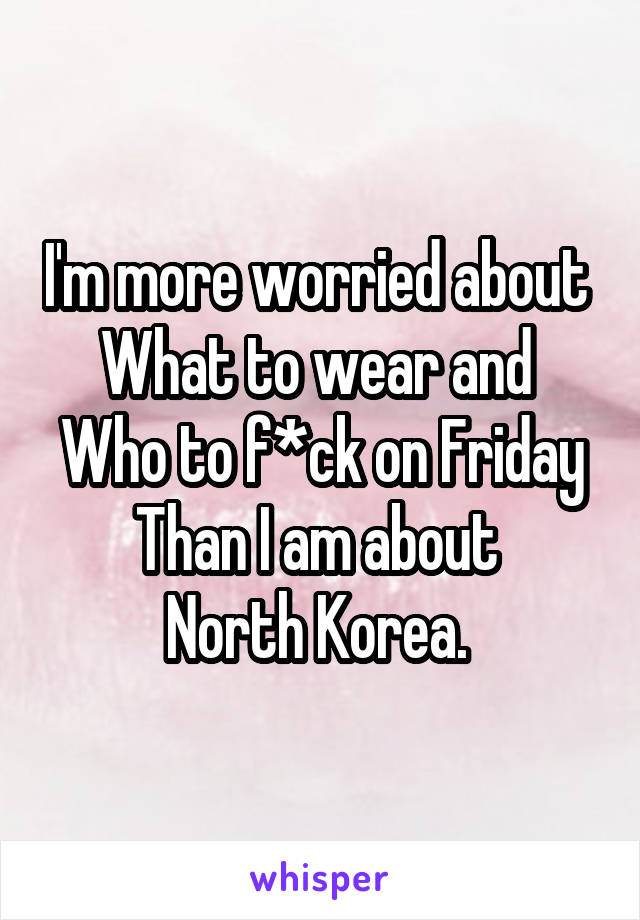 I'm more worried about  What to wear and  Who to f*ck on Friday Than I am about  North Korea.