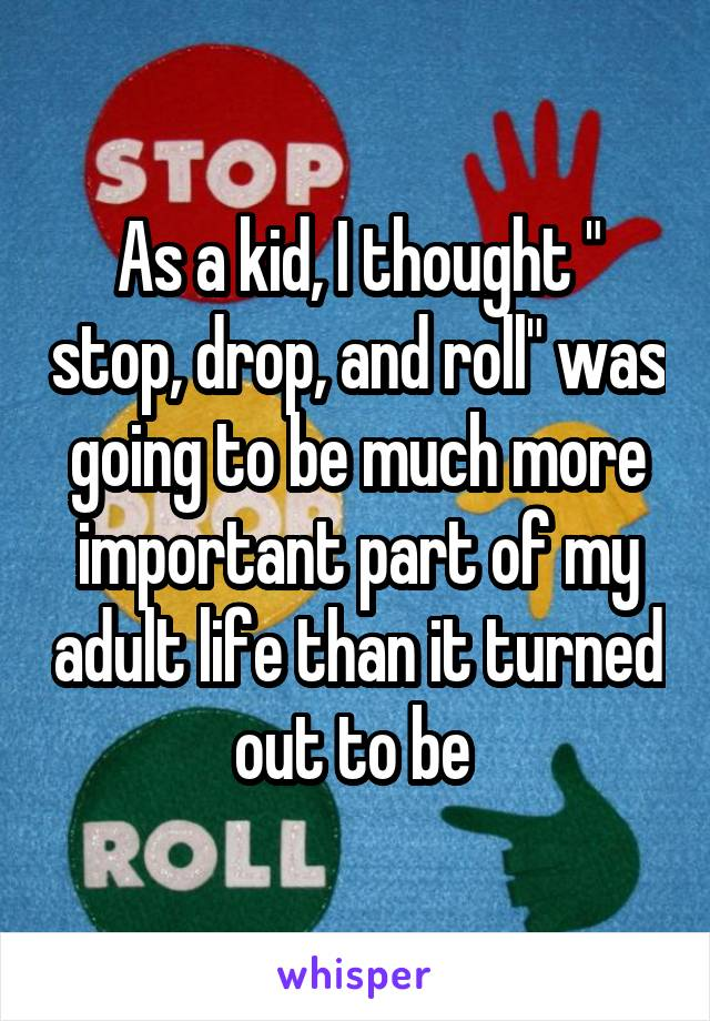 """As a kid, I thought """" stop, drop, and roll"""" was going to be much more important part of my adult life than it turned out to be"""
