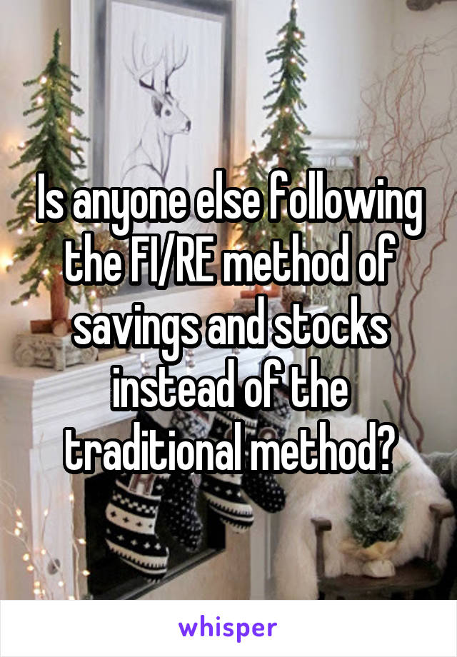 Is anyone else following the FI/RE method of savings and stocks instead of the traditional method?