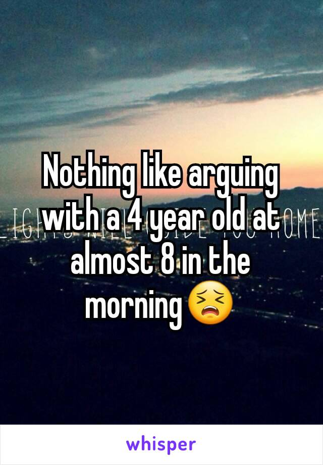 Nothing like arguing with a 4 year old at almost 8 in the morning😣