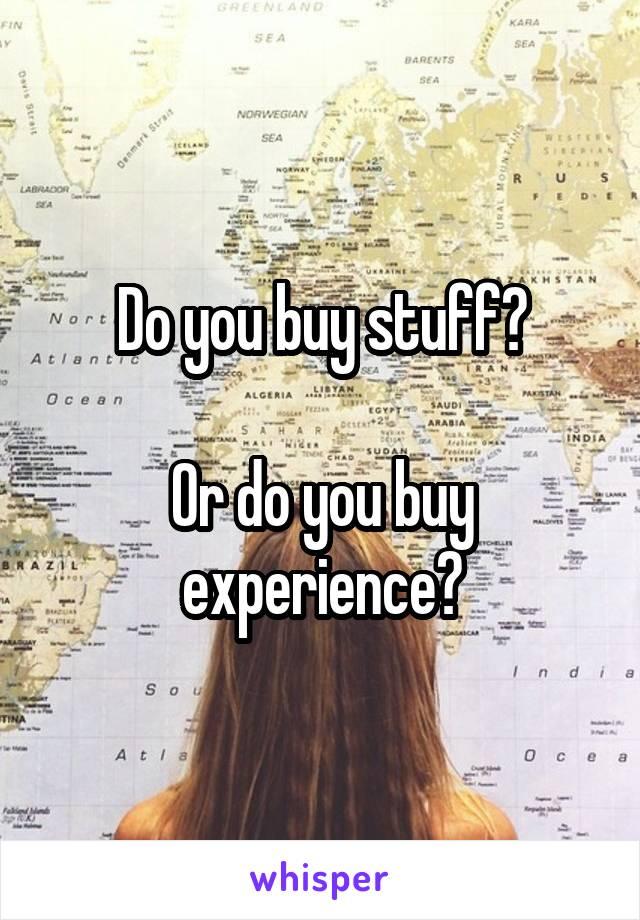 Do you buy stuff?  Or do you buy experience?