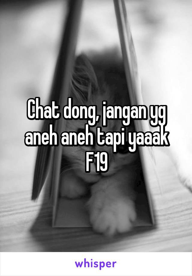 Chat dong, jangan yg aneh aneh tapi yaaak F19