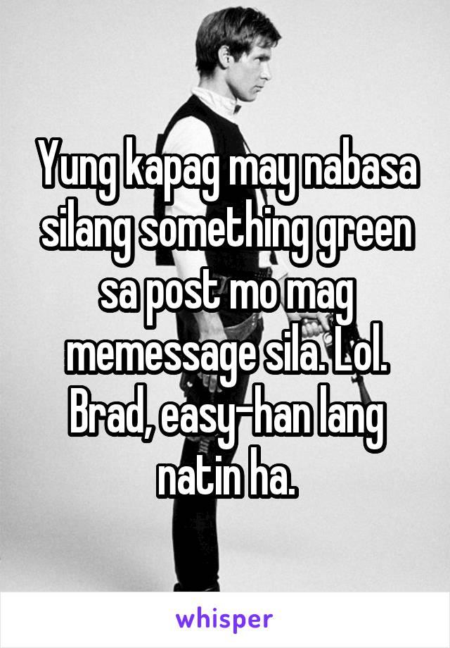 Yung kapag may nabasa silang something green sa post mo mag memessage sila. Lol. Brad, easy-han lang natin ha.