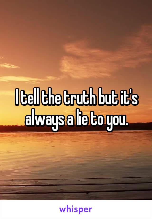 I tell the truth but it's always a lie to you.