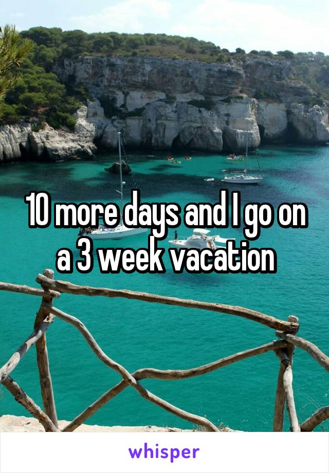 10 more days and I go on a 3 week vacation
