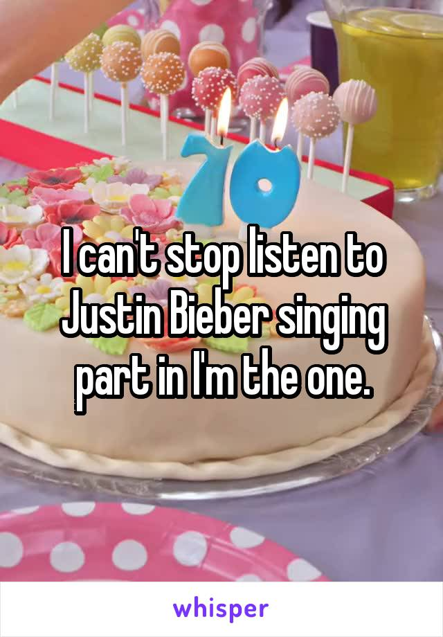 I can't stop listen to Justin Bieber singing part in I'm the one.