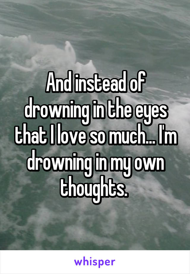 And instead of drowning in the eyes that I love so much... I'm drowning in my own thoughts.