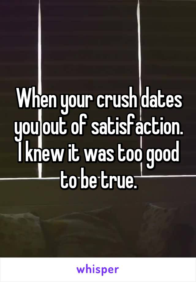 When your crush dates you out of satisfaction. I knew it was too good to be true.