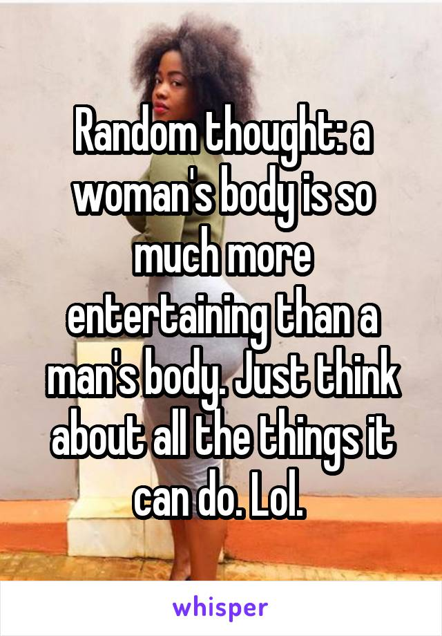 Random thought: a woman's body is so much more entertaining than a man's body. Just think about all the things it can do. Lol.