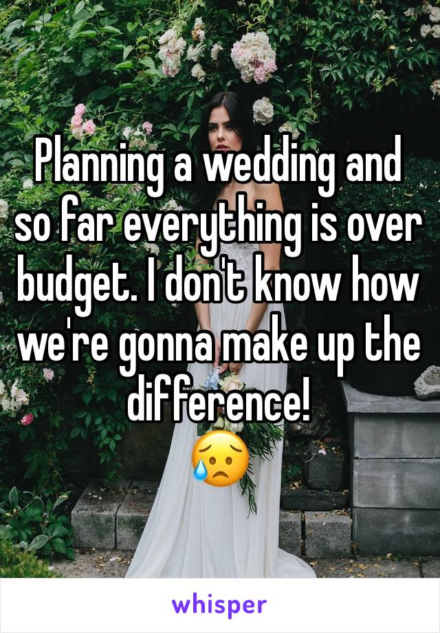 Planning a wedding and so far everything is over budget. I don't know how we're gonna make up the difference! 😥