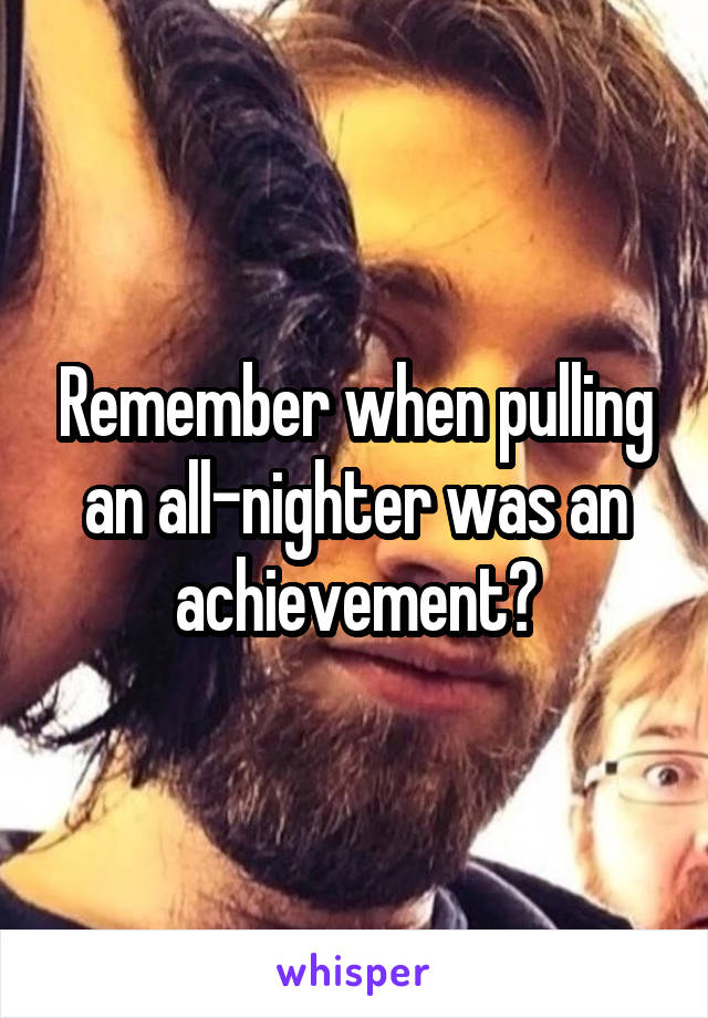 Remember when pulling an all-nighter was an achievement?