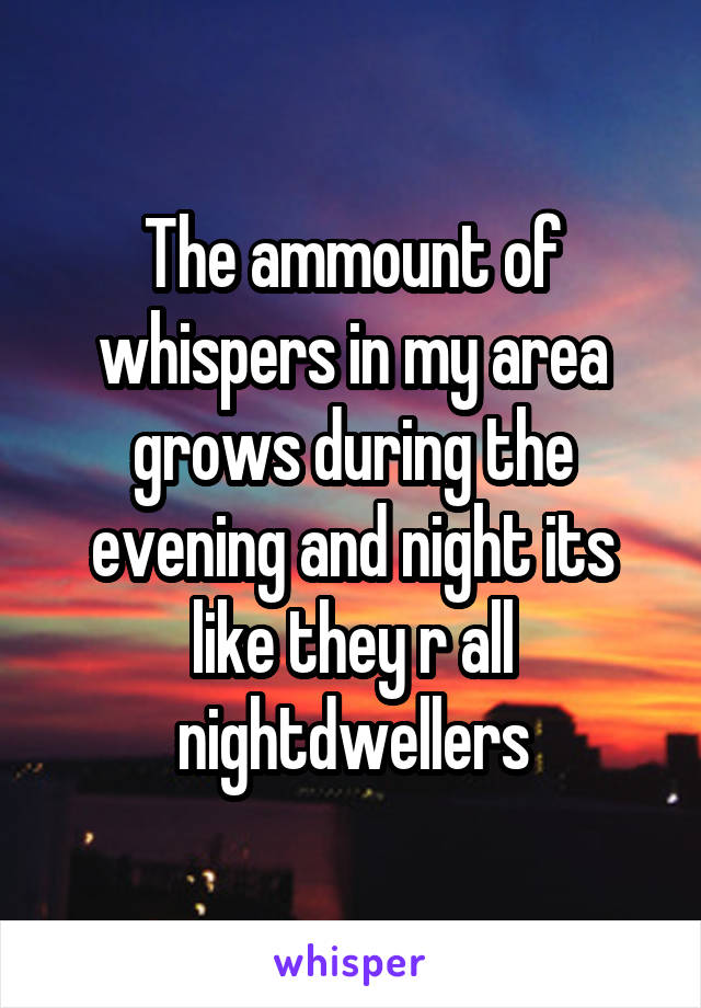 The ammount of whispers in my area grows during the evening and night its like they r all nightdwellers