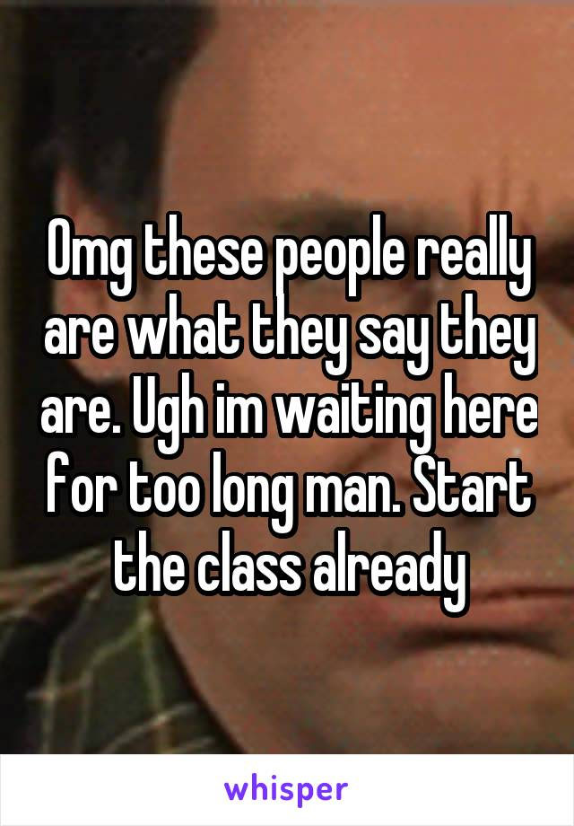 Omg these people really are what they say they are. Ugh im waiting here for too long man. Start the class already