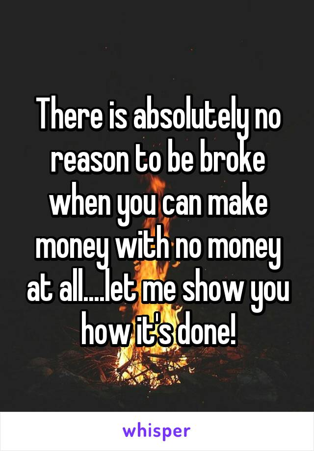 There is absolutely no reason to be broke when you can make money with no money at all....let me show you how it's done!