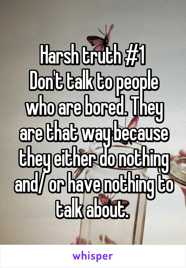 Harsh truth #1  Don't talk to people who are bored. They are that way because they either do nothing and/ or have nothing to talk about.