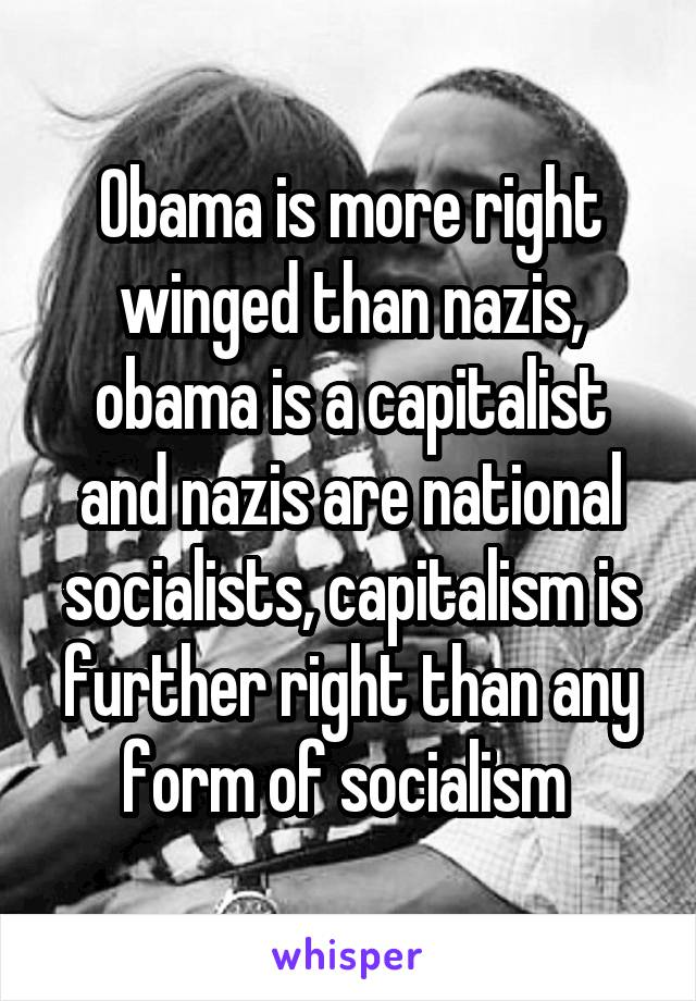 Obama is more right winged than nazis, obama is a capitalist and nazis are national socialists, capitalism is further right than any form of socialism